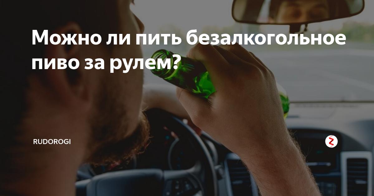 Можно ли пить безалкогольное пиво за рулем в 2020 году - по закону в россии