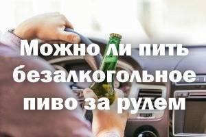 Можно ли пить за рулём безалкогольное пиво?