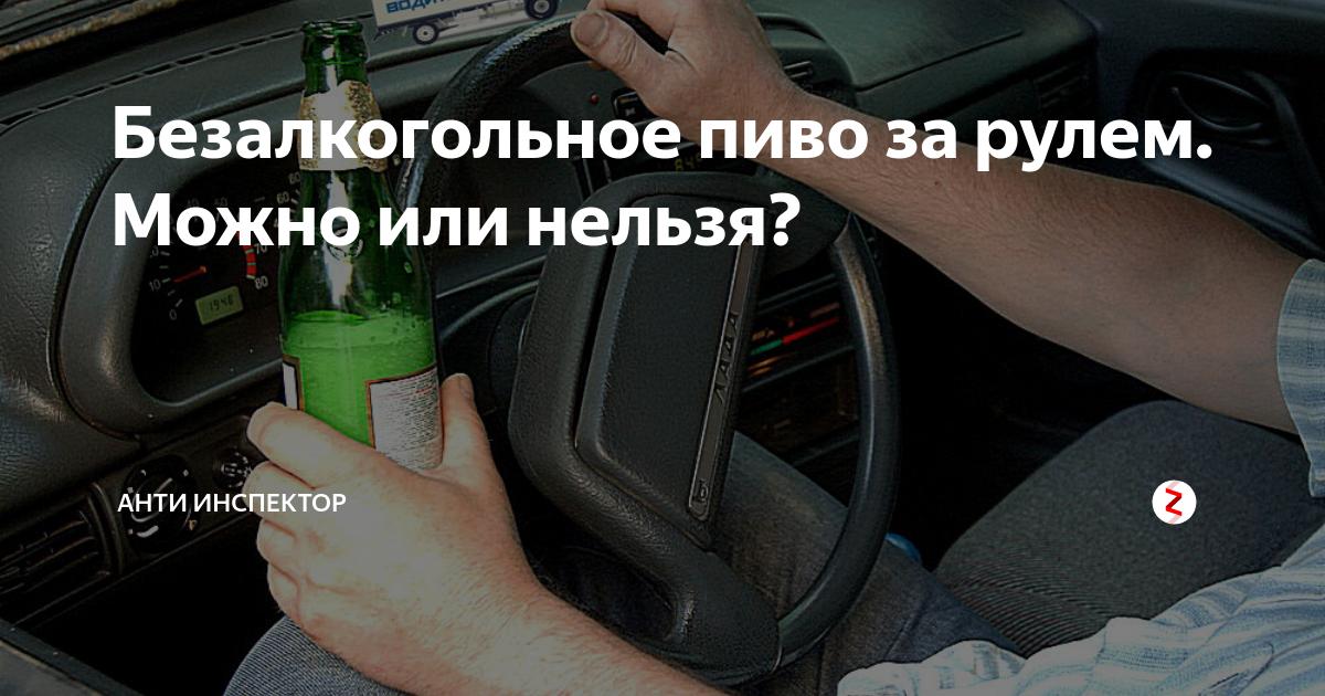 Можно ли пить безалкогольное пиво за рулем в 2019 году? через сколько можно?