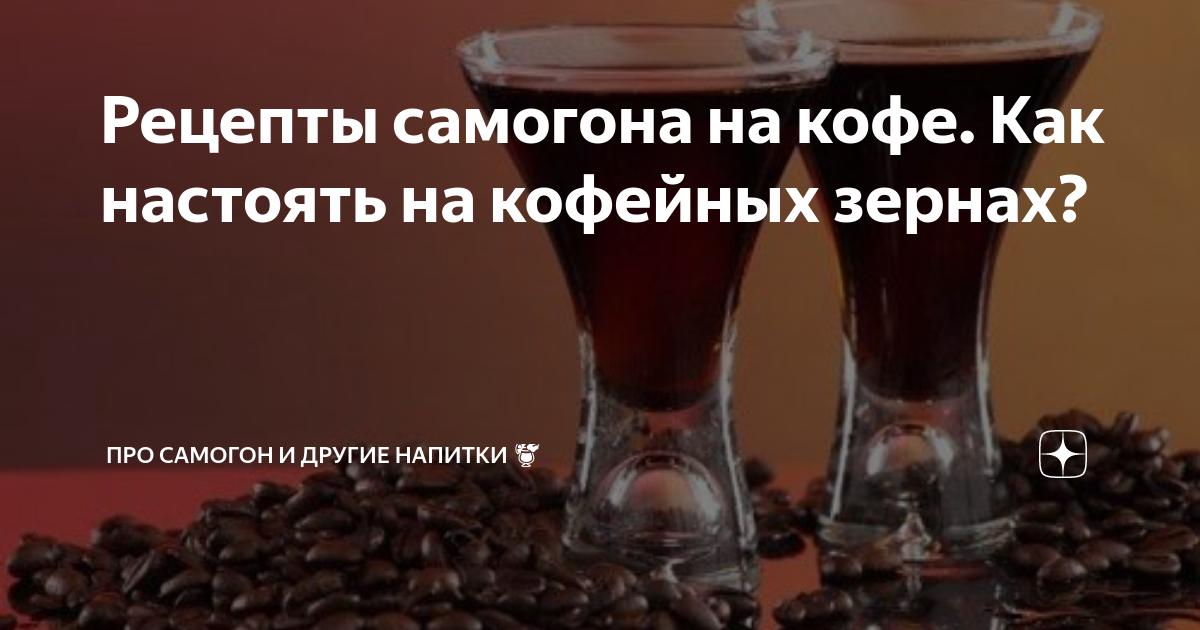 Рецепты самогона на кофе. как настоять на кофейных зернах?