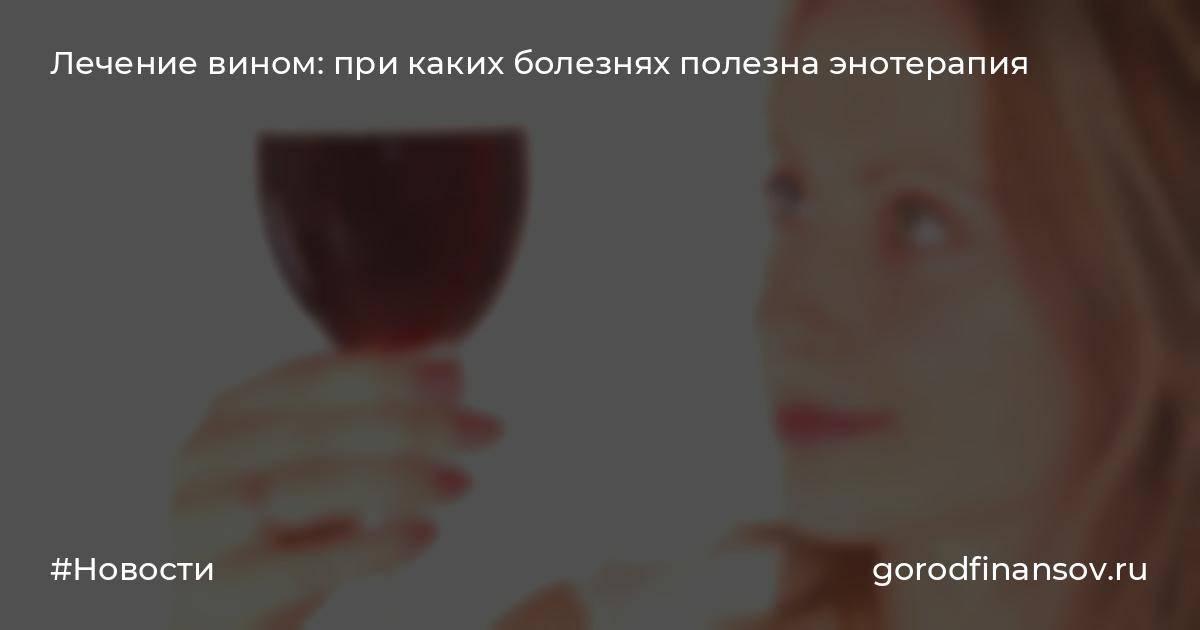 Вино как лекарство: энотерапия метод лечения и профилактики болезней