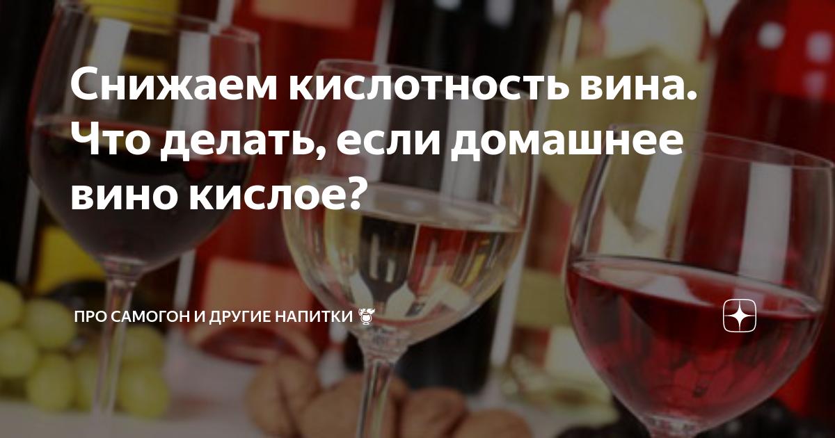 Если домашнее вино получилось кислым: как исправить и предотвратить, лучшие способы |